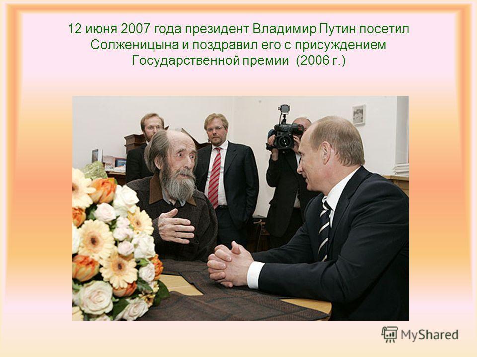 12 июня 2007 года президент Владимир Путин посетил Солженицына и поздравил его с присуждением Государственной премии (2006 г.)