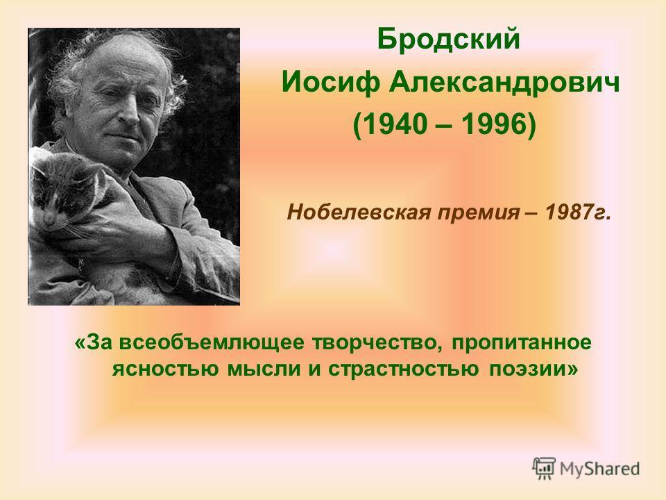 Бродский Иосиф Александрович (1940 – 1996) Нобелевская премия – 1987г. «За всеобъемлющее творчество, пропитанное ясностью мысли и страстностью поэзии»