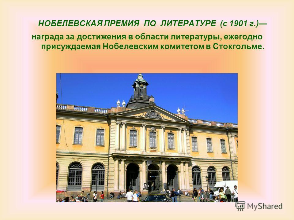 НОБЕЛЕВСКАЯ ПРЕМИЯ ПО ЛИТЕРАТУРЕ (c 1901 г.) награда за достижения в области литературы, ежегодно присуждаемая Нобелевским комитетом в Стокгольме.
