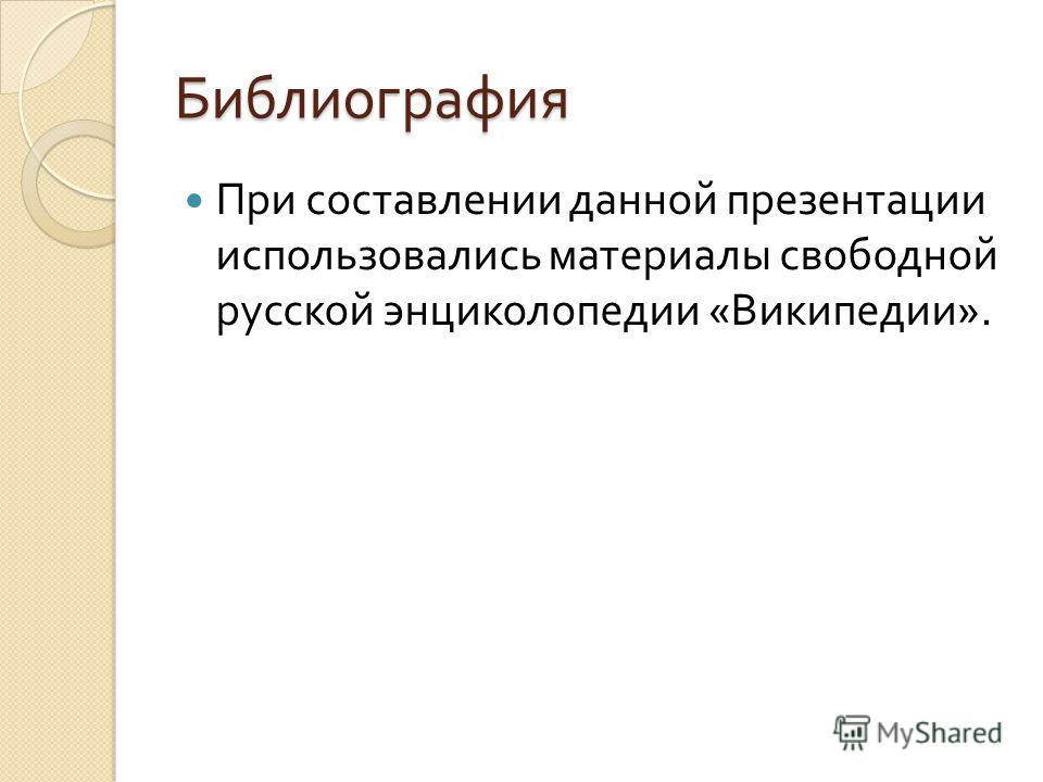 Библиография При составлении данной презентации использовались материалы свободной русской энциколопедии « Википедии ».