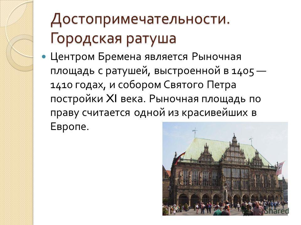 Достопримечательности. Городская ратуша Центром Бремена является Рыночная площадь с ратушей, выстроенной в 1405 1410 годах, и собором Святого Петра постройки XI века. Рыночная площадь по праву считается одной из красивейших в Европе.