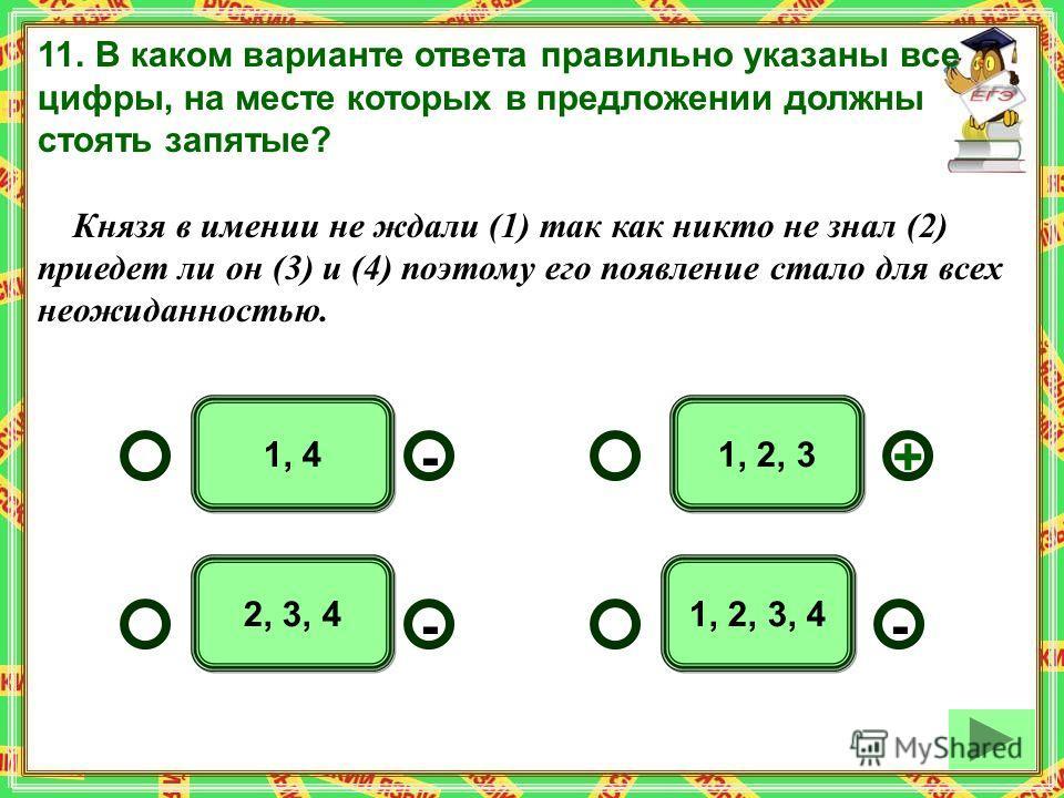 1, 2, 31, 4 1, 2, 3, 42, 3, 4 - -+ - 11. В каком варианте ответа правильно указаны все цифры, на месте которых в предложении должны стоять запятые? Князя в имении не ждали (1) так как никто не знал (2) приедет ли он (3) и (4) поэтому его появление ст