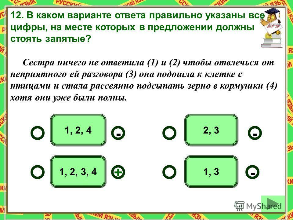 1, 2, 3, 4 2, 31, 2, 4 1, 3 -- +- 12. В каком варианте ответа правильно указаны все цифры, на месте которых в предложении должны стоять запятые? Сестра ничего не ответила (1) и (2) чтобы отвлечься от неприятного ей разговора (3) она подошла к клетке