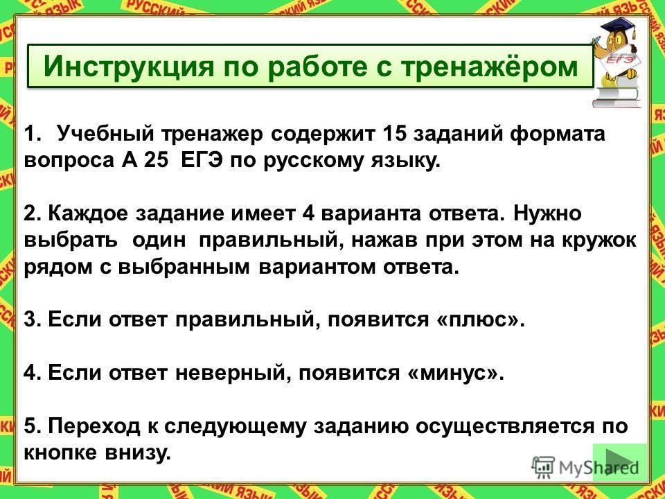 Инструкция по работе с тренажёром 1.Учебный тренажер содержит 15 заданий формата вопроса А 25 ЕГЭ по русскому языку. 2. Каждое задание имеет 4 варианта ответа. Нужно выбрать один правильный, нажав при этом на кружок рядом с выбранным вариантом ответа