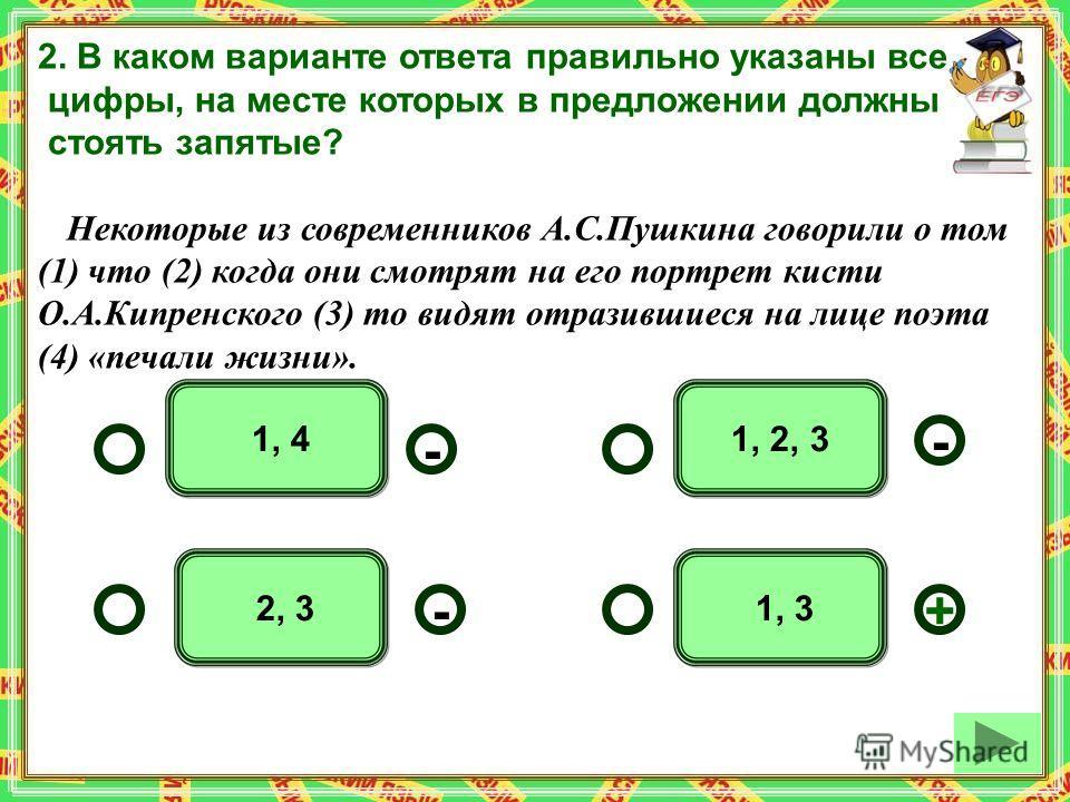 1, 3 1, 2, 3 1, 4 2, 3 - - +- 2. В каком варианте ответа правильно указаны все цифры, на месте которых в предложении должны стоять запятые? Некоторые из современников А.С.Пушкина говорили о том (1) что (2) когда они смотрят на его портрет кисти О.А.К
