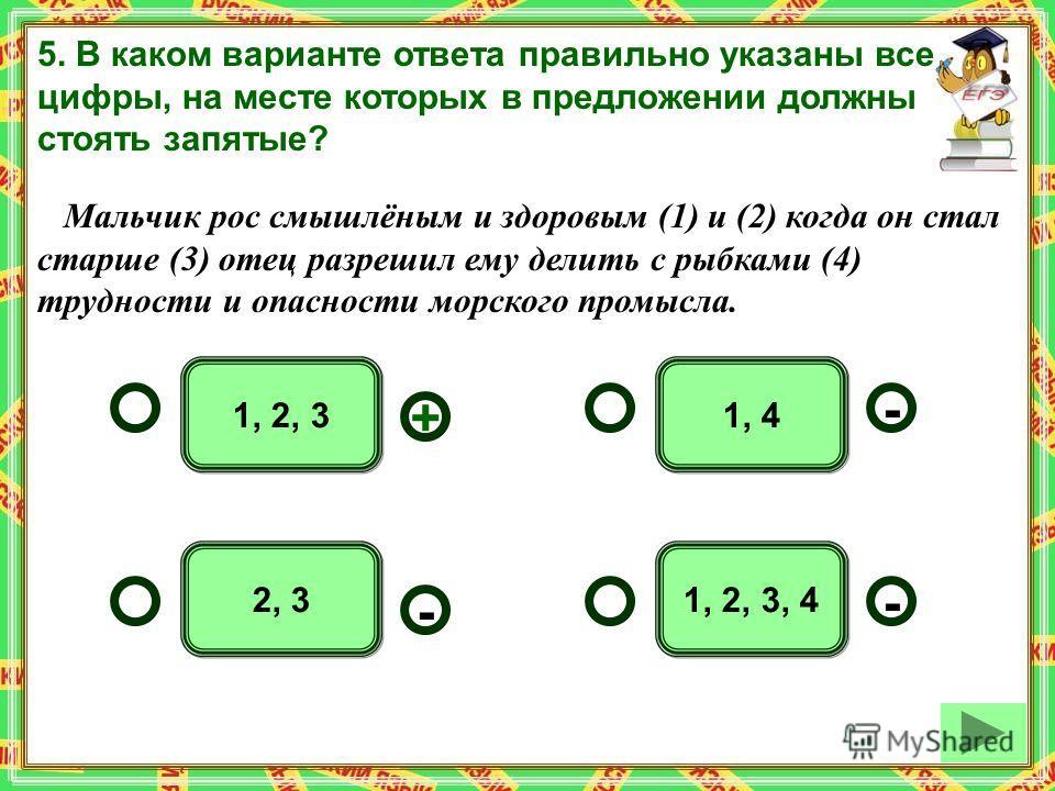 1, 41, 2, 3 2, 31, 2, 3, 4 - - + - 5. В каком варианте ответа правильно указаны все цифры, на месте которых в предложении должны стоять запятые? Мальчик рос смышлёным и здоровым (1) и (2) когда он стал старше (3) отец разрешил ему делить с рыбками (4