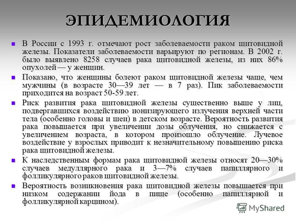ЭПИДЕМИОЛОГИЯ В России с 1993 г. отмечают рост заболеваемости раком щитовидной железы. Показатели заболеваемости варьируют по регионам. В 2002 г. было выявлено 8258 случаев рака щитовидной железы, из них 86% опухолей у женщин. В России с 1993 г. отме
