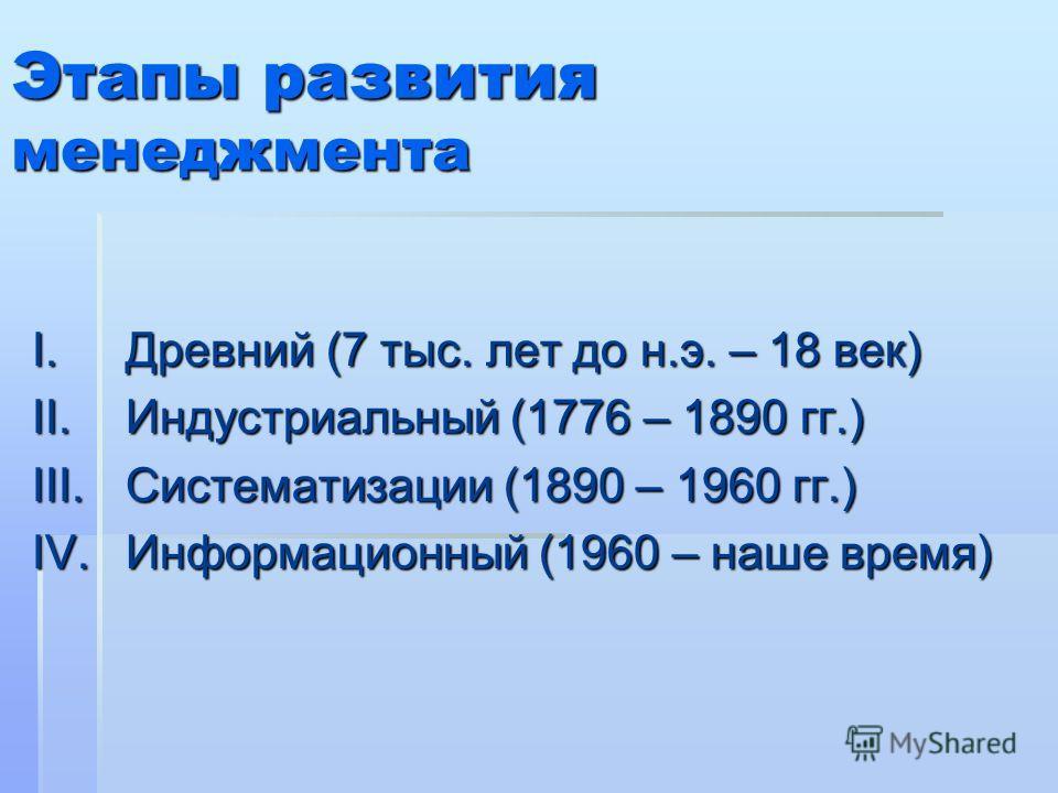 Этапы развития менеджмента I.Древний (7 тыс. лет до н.э. – 18 век) II.Индустриальный (1776 – 1890 гг.) III.Систематизации (1890 – 1960 гг.) IV.Информационный (1960 – наше время)