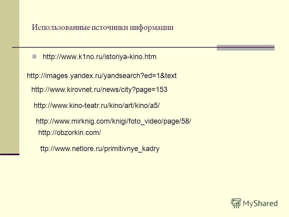 Использованные источники информации http://www.k1no.ru/istoriya-kino.htm http://images.yandex.ru/yandsearch?ed=1&text http://www.kirovnet.ru/news/city?page=153 http://www.kino-teatr.ru/kino/art/kino/a5/ http://obzorkin.com/ http://www.mirknig.com/kni