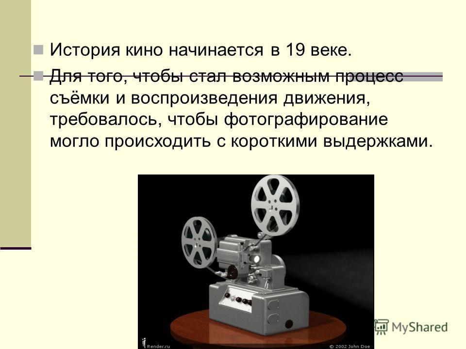 История кино начинается в 19 веке. Для того, чтобы стал возможным процесс съёмки и воспроизведения движения, требовалось, чтобы фотографирование могло происходить с короткими выдержками.