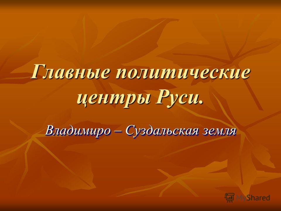 Главные политические центры Руси. Владимиро – Суздальская земля