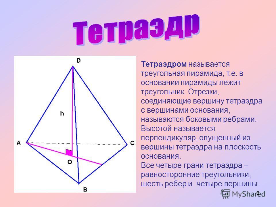6 Тетраэдром называется треугольная пирамида, т.е. в основании пирамиды лежит треугольник. Отрезки, соединяющие вершину тетраэдра с вершинами основания, называются боковыми ребрами. Высотой называется перпендикуляр, опущенный из вершины тетраэдра на