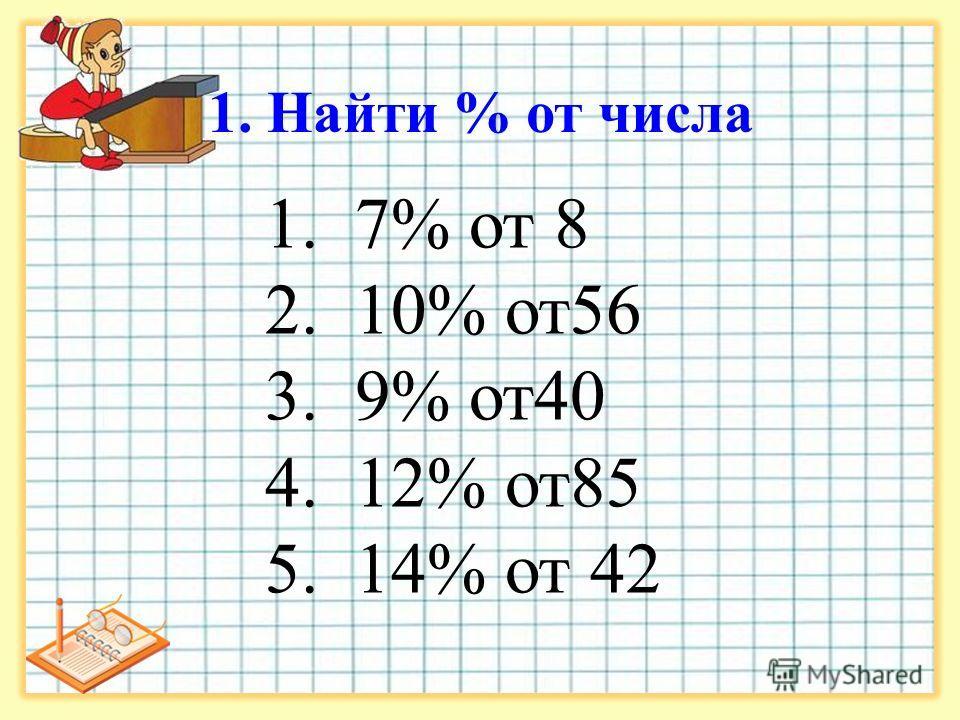 1. Найти % от числа 1. 7% от 8 2. 10% от56 3. 9% от40 4. 12% от85 5. 14% от 42