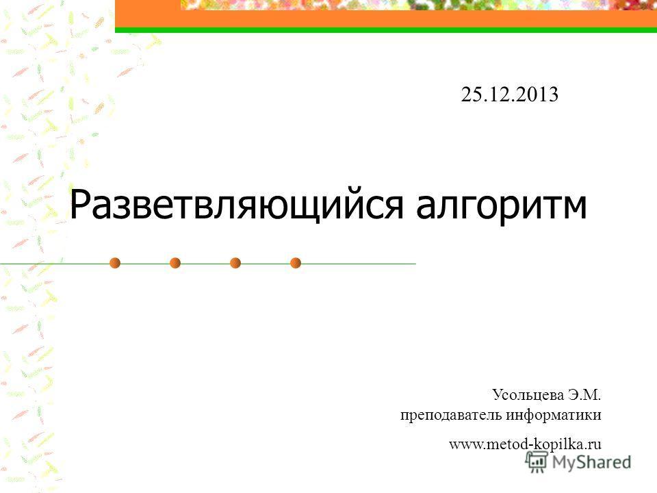 Разветвляющийся алгоритм 25.12.2013 Усольцева Э.М. преподаватель информатики www.metod-kopilka.ru