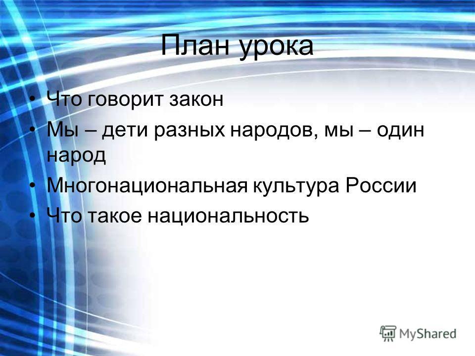План урока Что говорит закон Мы – дети разных народов, мы – один народ Многонациональная культура России Что такое национальность