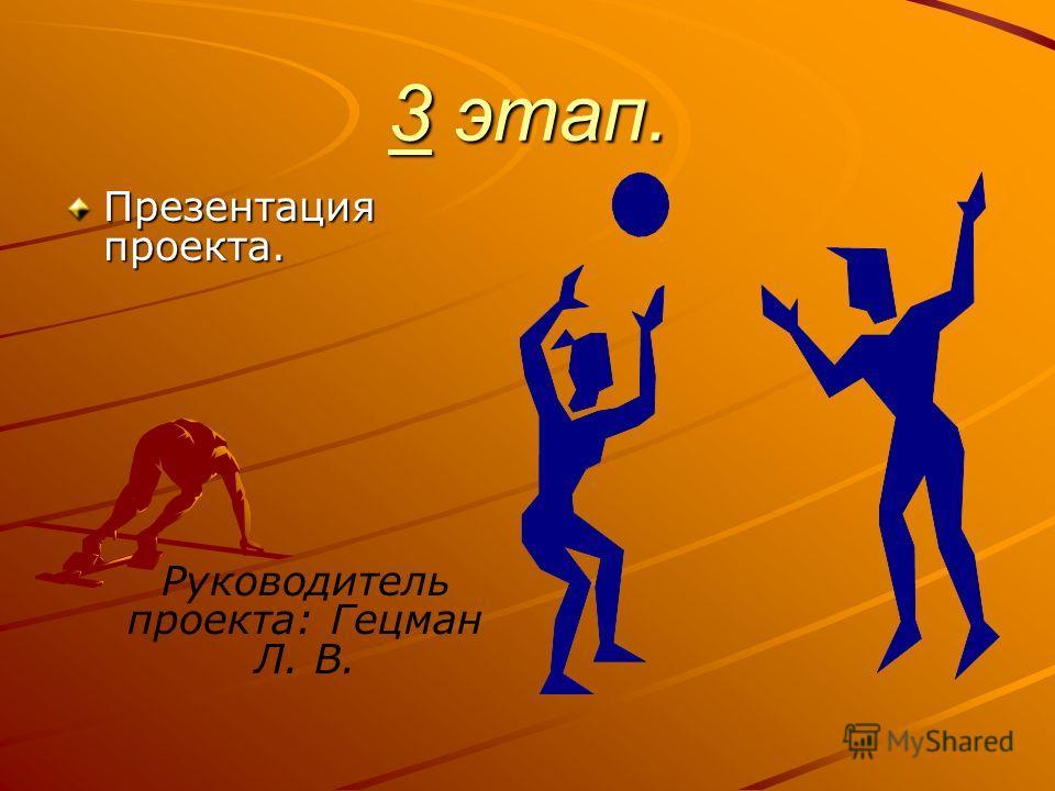 3 этап. Презентация проекта. Руководитель проекта: Гецман Л. В.