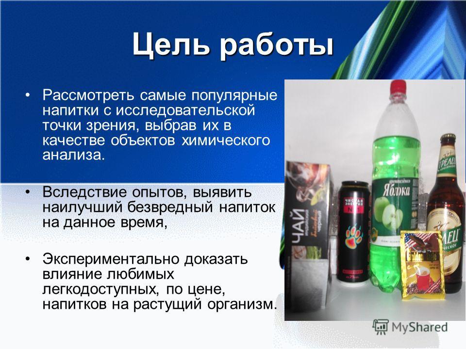 Цель работы Рассмотреть самые популярные напитки с исследовательской точки зрения, выбрав их в качестве объектов химического анализа. Вследствие опытов, выявить наилучший безвредный напиток на данное время, Экспериментально доказать влияние любимых л
