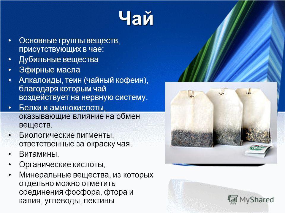 Чай Основные группы веществ, присутствующих в чае: Дубильные вещества Эфирные масла Алкалоиды, теин (чайный кофеин), благодаря которым чай воздействует на нервную систему. Белки и аминокислоты, оказывающие влияние на обмен веществ. Биологические пигм