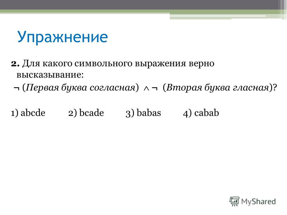 Упражнение 2. Для какого символьного выражения верно высказывание: ¬ (Первая буква согласная) ¬ (Вторая буква гласная)? 1) abcde 2) bcade 3) babas 4) cabab