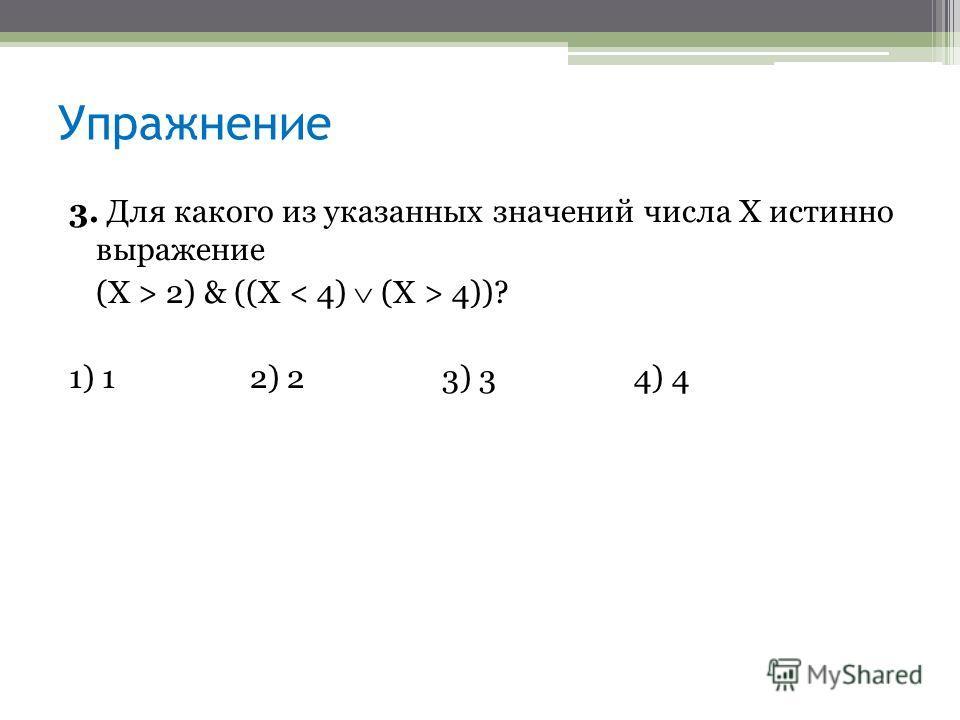 Упражнение 3. Для какого из указанных значений числа X истинно выражение (Х > 2) & ((X 4))? 1) 12) 23) 34) 4
