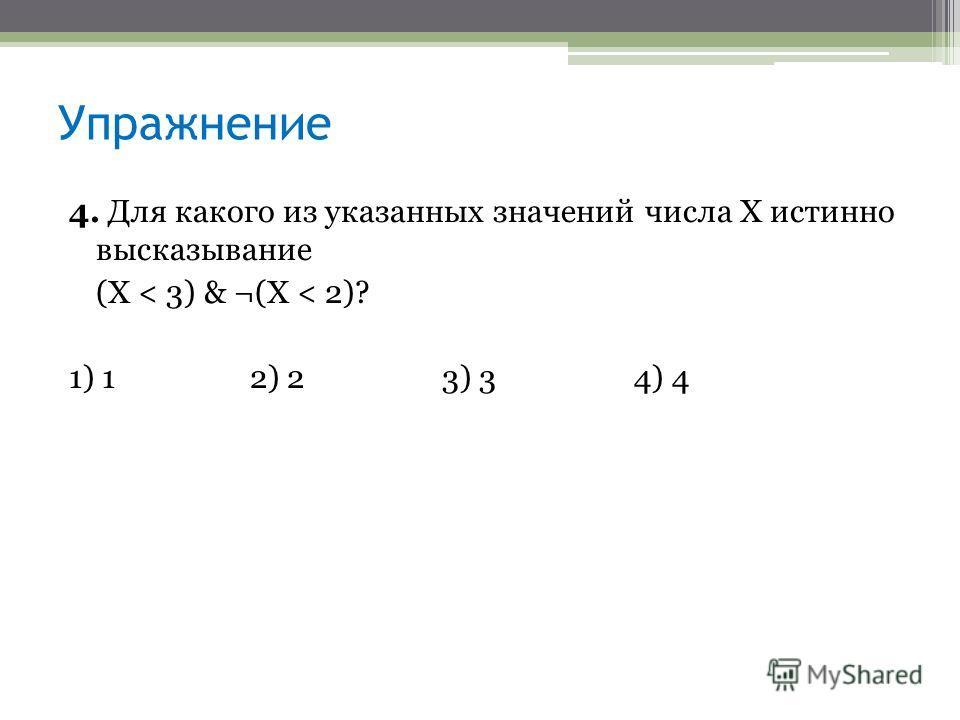 4. Для какого из указанных значений числа X истинно высказывание (Х < 3) & ¬(X < 2)? 1) 12) 23) 34) 4 Упражнение