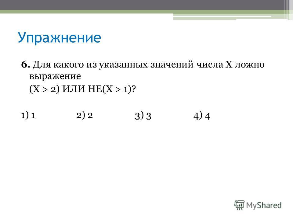 6. Для какого из указанных значений числа X ложно выражение (Х > 2) ИЛИ НЕ(X > 1)? 1) 12) 23) 34) 4 Упражнение