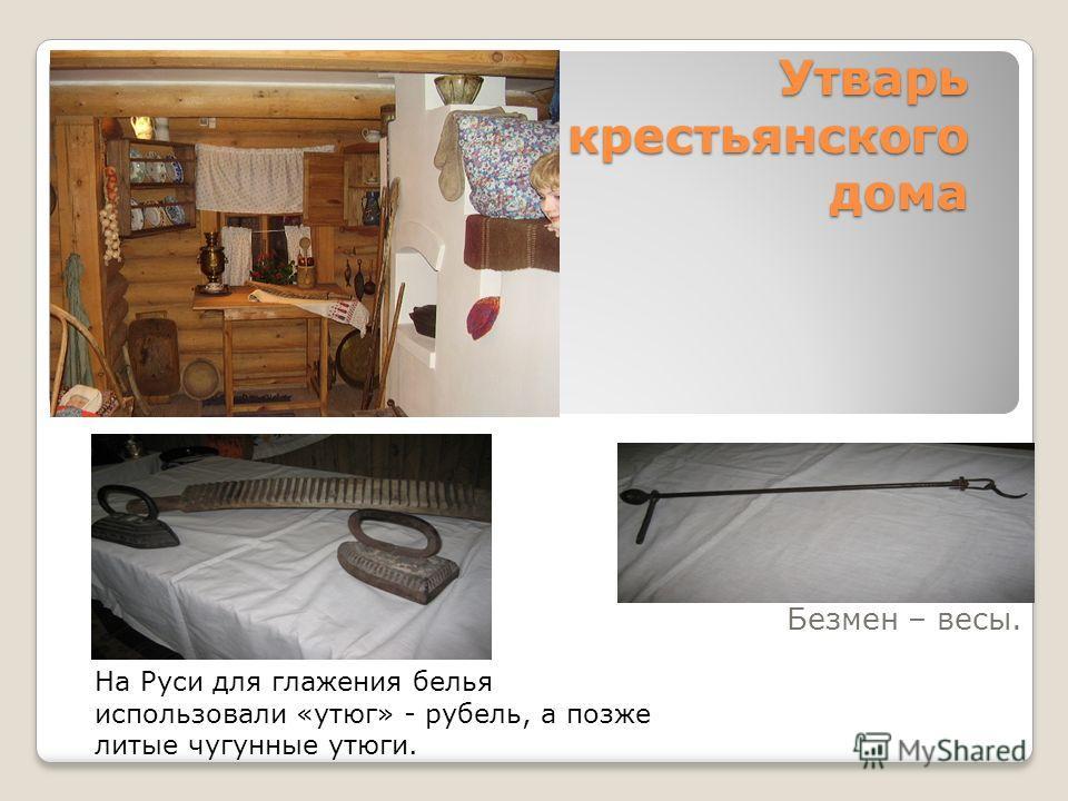 Утварь крестьянского дома Безмен – весы. На Руси для глажения белья использовали «утюг» - рубель, а позже литые чугунные утюги.