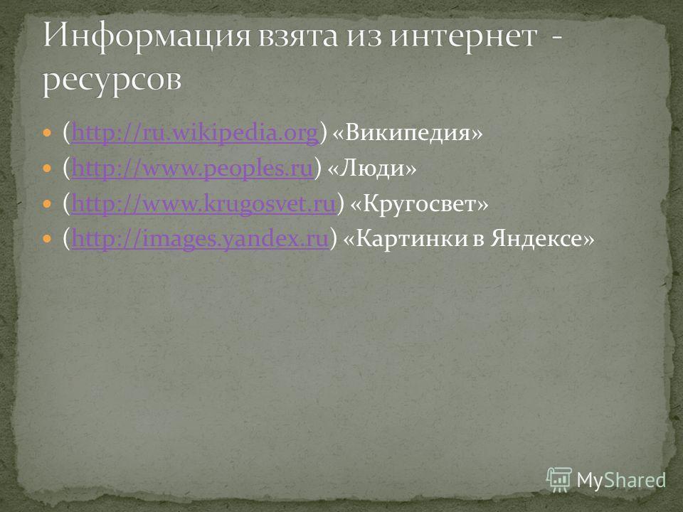 (http://ru.wikipedia.org) «Википедия»http://ru.wikipedia.org (http://www.peoples.ru) «Люди»http://www.peoples.ru (http://www.krugosvet.ru) «Кругосвет»http://www.krugosvet.ru (http://images.yandex.ru) «Картинки в Яндексе»http://images.yandex.ru
