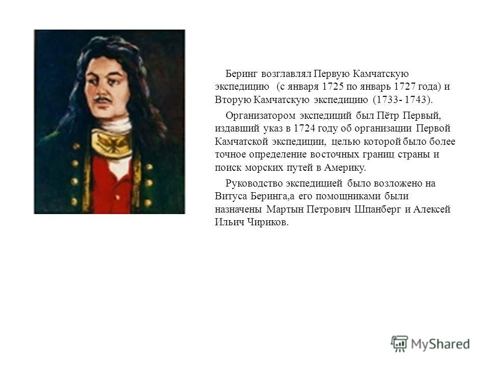 Беринг возглавлял Первую Камчатскую экспедицию (с января 1725 по январь 1727 года) и Вторую Камчатскую экспедицию (1733- 1743). Организатором экспедиций был Пётр Первый, издавший указ в 1724 году об организации Первой Камчатской экспедиции, целью кот