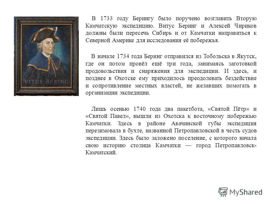 В 1733 году Берингу было поручено возглавить Вторую Камчатскую экспедицию. Витус Беринг и Алексей Чириков должны были пересечь Сибирь и от Камчатки направиться к Северной Америке для исследования её побережья. В начале 1734 года Беринг отправился из