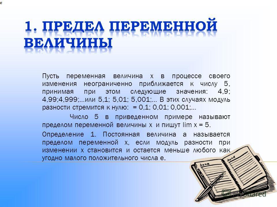 Пусть переменная величина x в процессе своего изменения неограниченно приближается к числу 5, принимая при этом следующие значения: 4,9; 4,99;4,999;…или 5,1; 5,01; 5,001;… В этих случаях модуль разности стремится к нулю: = 0,1; 0,01; 0,001;… Число 5