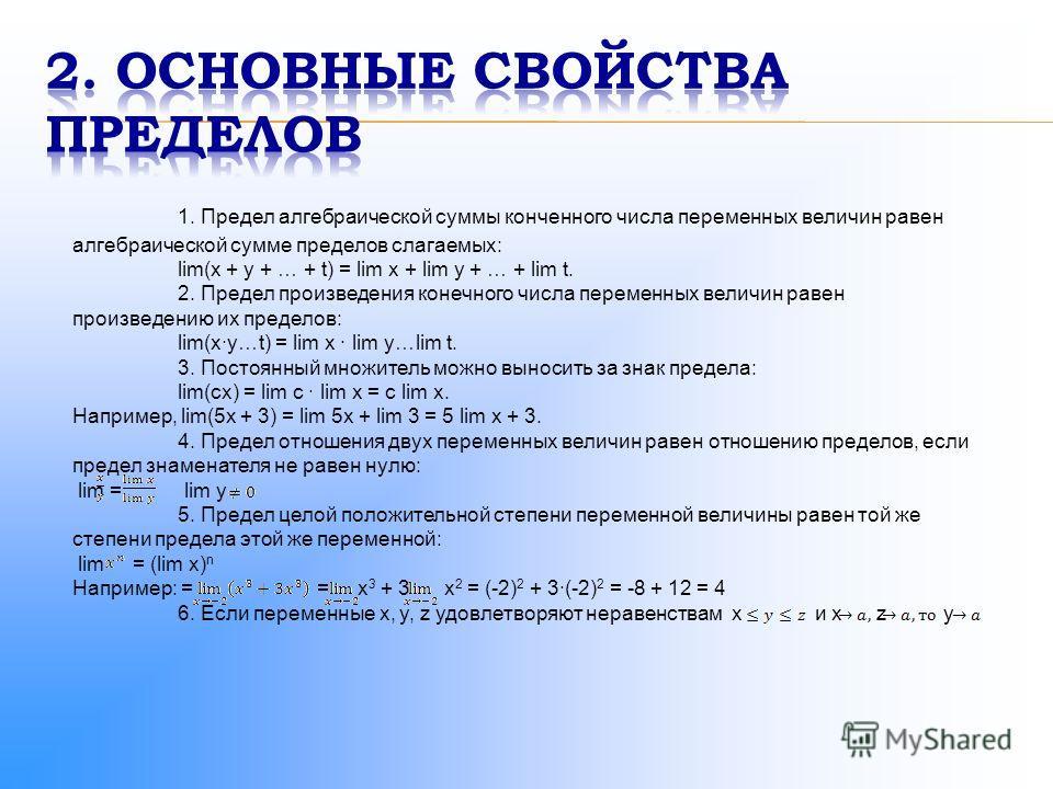 1. Предел алгебраической суммы конченного числа переменных величин равен алгебраической сумме пределов слагаемых: lim(x + y + … + t) = lim x + lim y + … + lim t. 2. Предел произведения конечного числа переменных величин равен произведению их пределов
