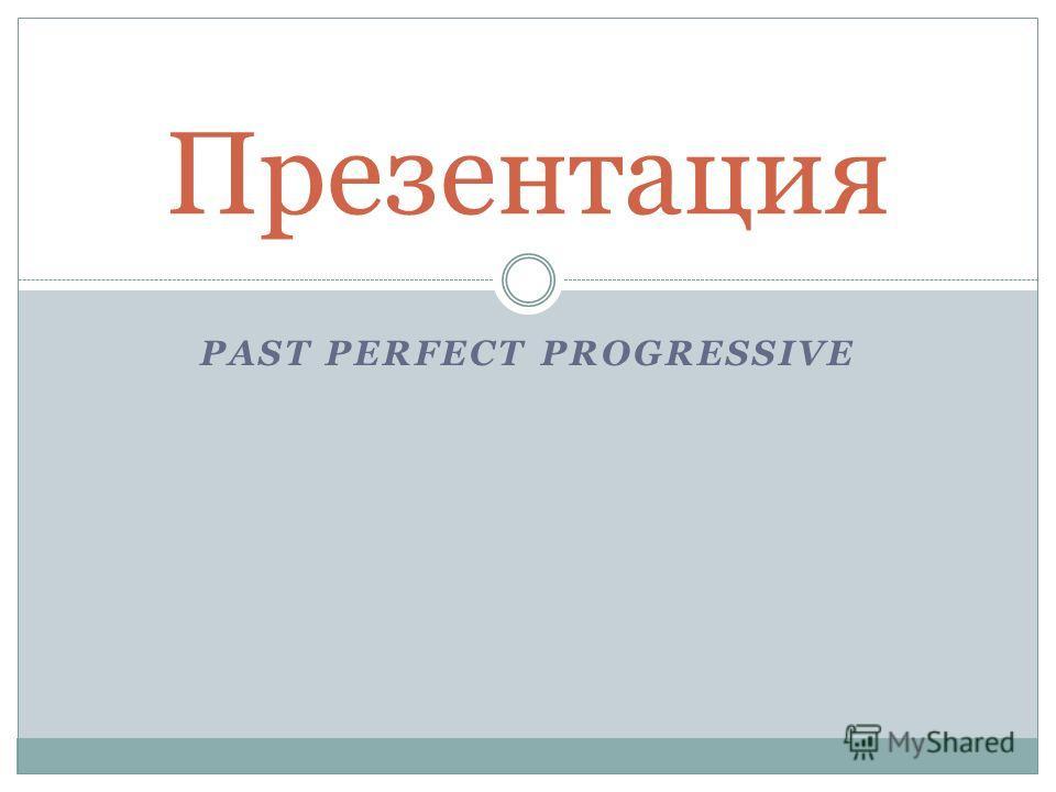 PAST PERFECT PROGRESSIVE Презентация