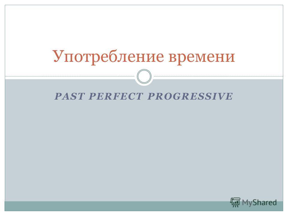Употребление времени PAST PERFECT PROGRESSIVE