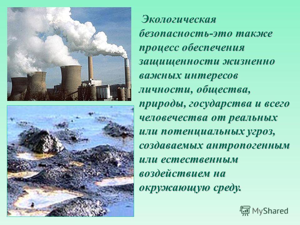Экологическая безопасность-это также процесс обеспечения защищенности жизненно важных интересов личности, общества, природы, государства и всего человечества от реальных или потенциальных угроз, создаваемых антропогенным или естественным воздействием