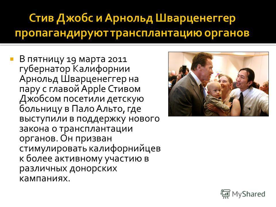 В пятницу 19 марта 2011 губернатор Калифорнии Арнольд Шварценеггер на пару с главой Apple Стивом Джобсом посетили детскую больницу в Пало Альто, где выступили в поддержку нового закона о трансплантации органов. Он призван стимулировать калифорнийцев