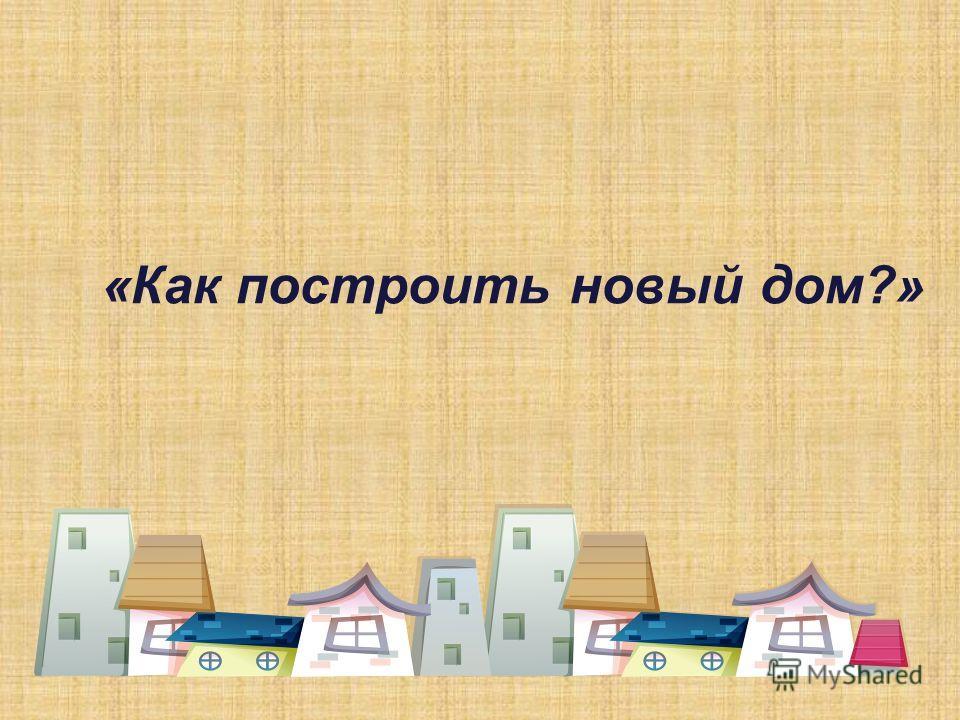 «Как построить новый дом?»