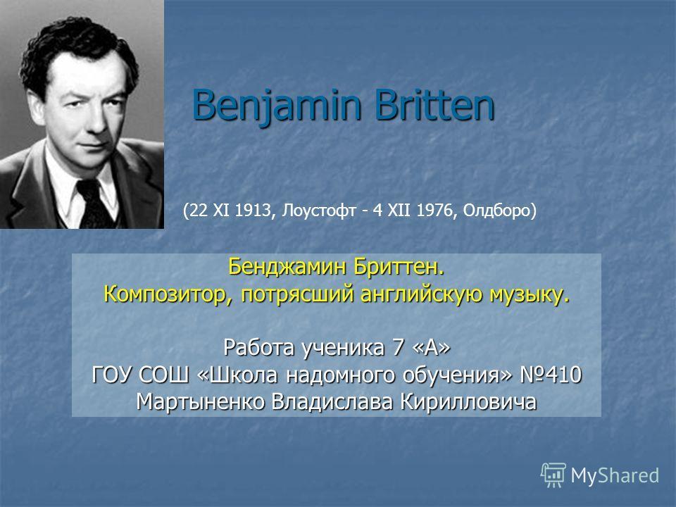 Benjamin Britten Бенджамин Бриттен. Композитор, потрясший английскую музыку. Работа ученика 7 «А» ГОУ СОШ «Школа надомного обучения» 410 Мартыненко Владислава Кирилловича (22 XI 1913, Лоустофт - 4 XII 1976, Олдборо)