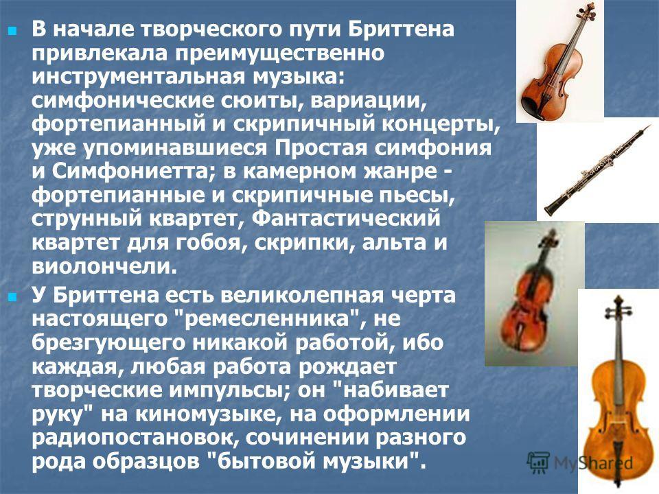 В начале творческого пути Бриттена привлекала преимущественно инструментальная музыка: симфонические сюиты, вариации, фортепианный и скрипичный концерты, уже упоминавшиеся Простая симфония и Симфониетта; в камерном жанре - фортепианные и скрипичные п