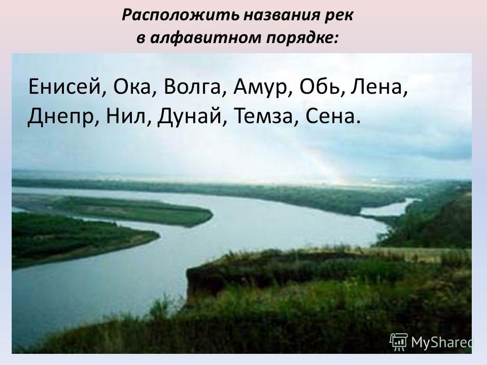 Расположить названия рек в алфавитном порядке: Енисей, Ока, Волга, Амур, Обь, Лена, Днепр, Нил, Дунай, Темза, Сена.