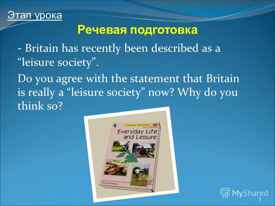 5 - Britain has recently been described as a leisure society. Do you agree with the statement that Britain is really a leisure society now? Why do you think so? Речевая подготовка Этап урока