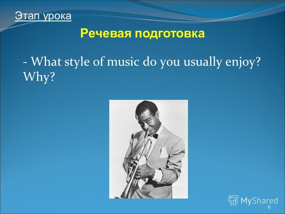 6 - What style of music do you usually enjoy? Why? Речевая подготовка Этап урока