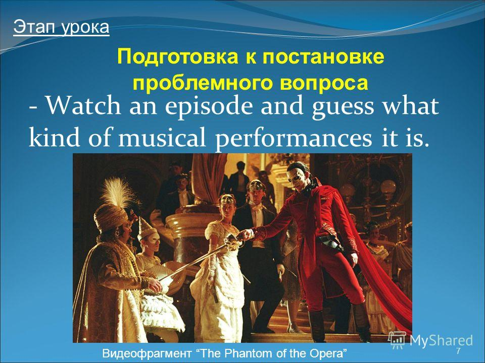 7 - Watch an episode and guess what kind of musical performances it is. Подготовка к постановке проблемного вопроса Этап урока Видеофрагмент The Phantom of the Opera
