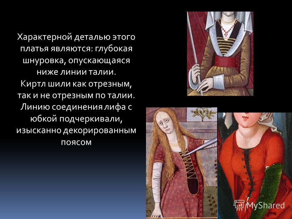 Характерной деталью этого платья являются: глубокая шнуровка, опускающаяся ниже линии талии. Киртл шили как отрезным, так и не отрезным по талии. Линию соединения лифа с юбкой подчеркивали, изысканно декорированным поясом