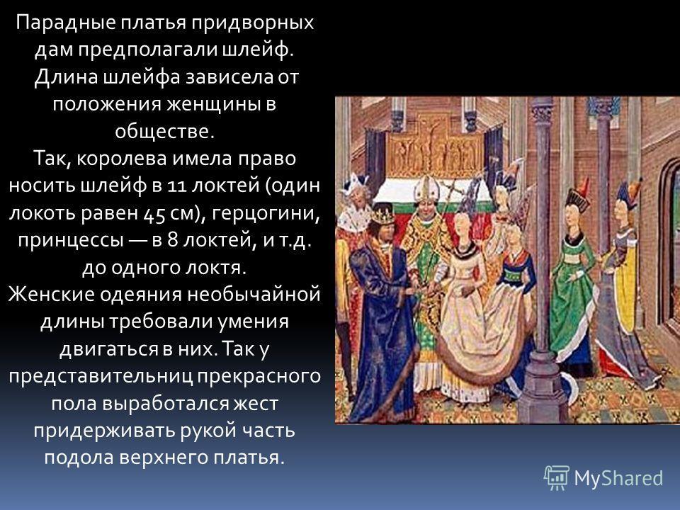 Парадные платья придворных дам предполагали шлейф. Длина шлейфа зависела от положения женщины в обществе. Так, королева имела право носить шлейф в 11 локтей (один локоть равен 45 см), герцогини, принцессы в 8 локтей, и т.д. до одного локтя. Женские о