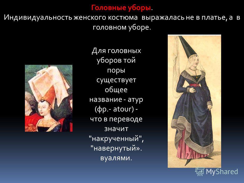 Головные уборы Головные уборы. Индивидуальность женского костюма выражалась не в платье, а в головном уборе. Для головных уборов той поры существует общее название - атур (фр.- atour) - что в переводе значит накрученный, навернутый». вуалями.