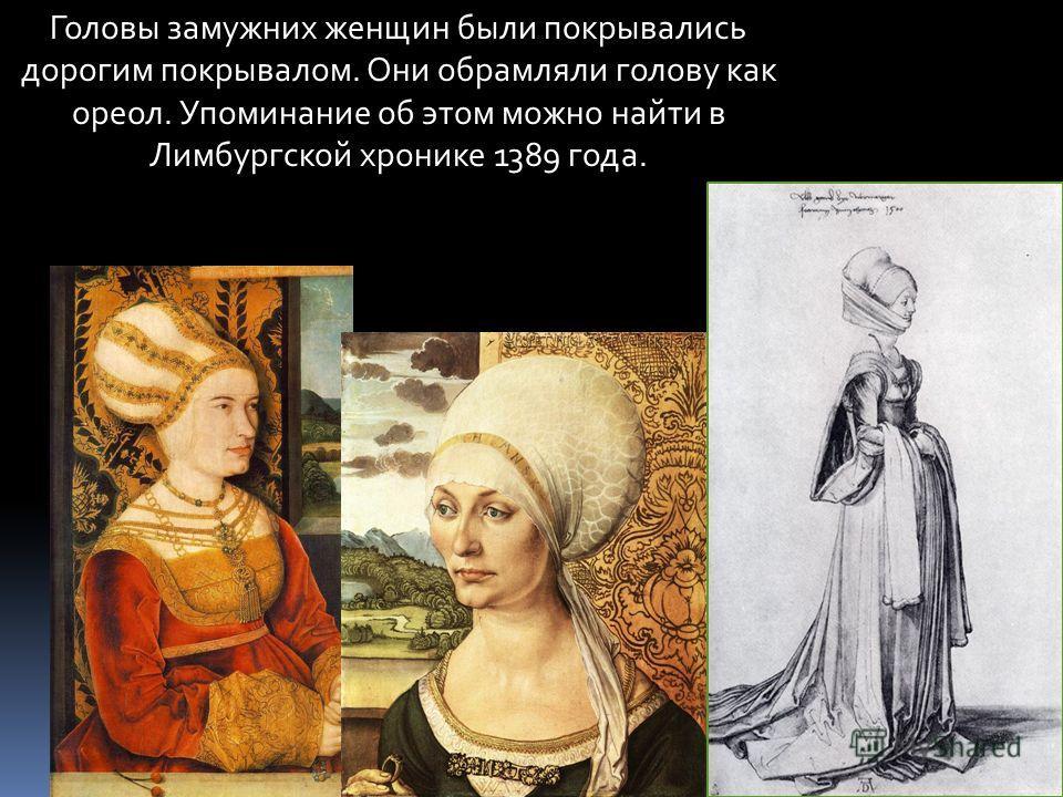 Головы замужних женщин были покрывались дорогим покрывалом. Они обрамляли голову как ореол. Упоминание об этом можно найти в Лимбургской хронике 1389 года.