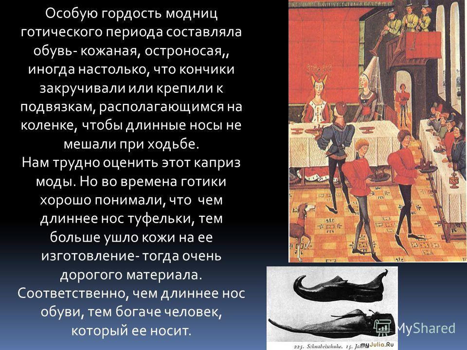 Особую гордость модниц готического периода составляла обувь- кожаная, остроносая,, иногда настолько, что кончики закручивали или крепили к подвязкам, располагающимся на коленке, чтобы длинные носы не мешали при ходьбе. Нам трудно оценить этот каприз