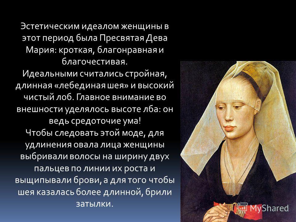 Эстетическим идеалом женщины в этот период была Пресвятая Дева Мария: кроткая, благонравная и благочестивая. Идеальными считались стройная, длинная «лебединая шея» и высокий чистый лоб. Главное внимание во внешности уделялось высоте лба: он ведь сред