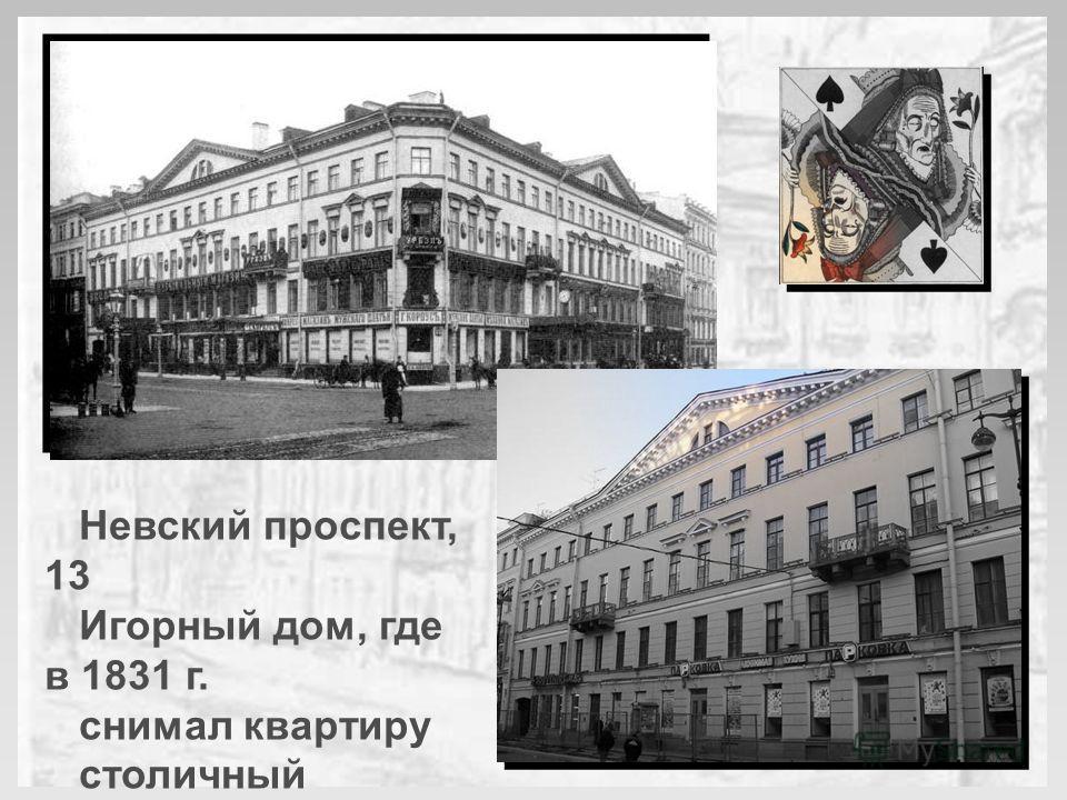 Невский проспект, 13 Игорный дом, где в 1831 г. снимал квартиру столичный картёжник В.С. Огонь- Догановский